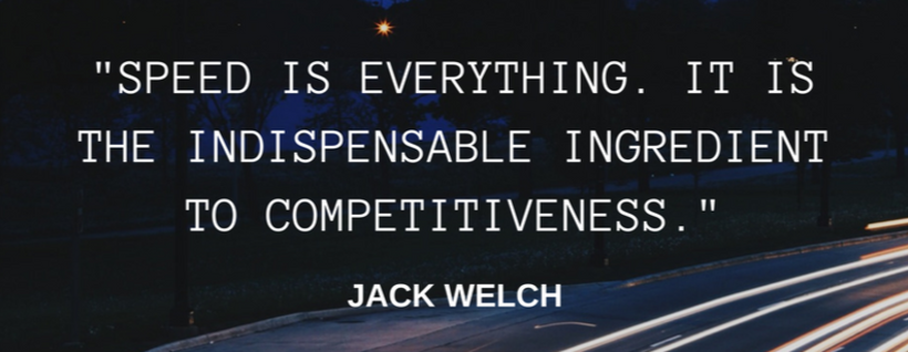 Speed is everything. It is the indispensible key to effectiveness