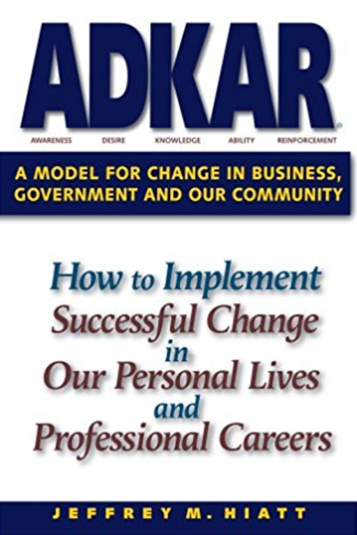 ADKAR: A Model for Change Management in Business, Government and our Community